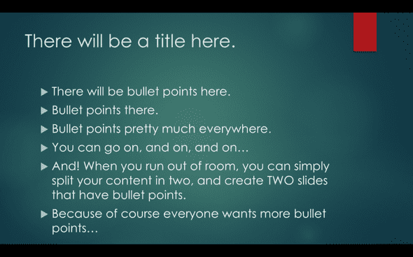 Image of a slide in PowerPoint showing a title and bullets. The bullets read 'There will be bullet points here, bullet points there, bullet points pretty much every where. You can go on, and on, and on… AND! When you run out of room, you can simply split your content in two and create TWO slides that have bullet points. Because of course everyone wants more bullet points.'